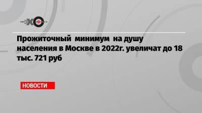 Прожиточный минимум на душу населения в Москве в 2022г. увеличат до 18 тыс. 721 руб