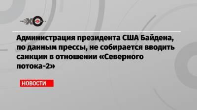 Администрация президента США Байдена, по данным прессы, не собирается вводить санкции в отношении «Северного потока-2»