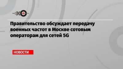 Правительство обсуждает передачу военных частот в Москве сотовым операторам для сетей 5G