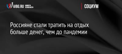 Россияне стали тратить на отдых больше денег, чем до пандемии