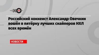 Российский хоккеист Александр Овечкин вошёл в пятёрку лучших снайперов НХЛ всех времён
