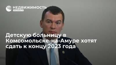 Губернатор Дегтярев: детская больница в Комсомольске-на-Амуре будет сдана к концу 2023 года