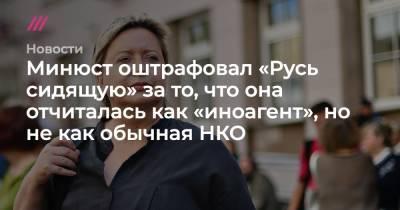 Минюст оштрафовал «Русь сидящую» за то, что она отчиталась как «иноагент», но не как обычная НКО