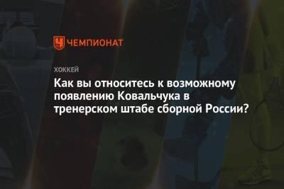 Как вы относитесь к возможному появлению Ковальчука в тренерском штабе сборной России?
