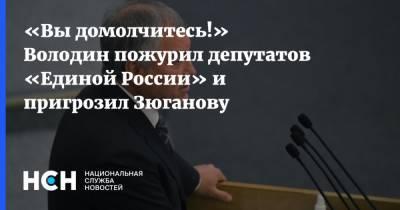«Вы домолчитесь!» Володин пожурил депутатов «Единой России» и пригрозил Зюганову