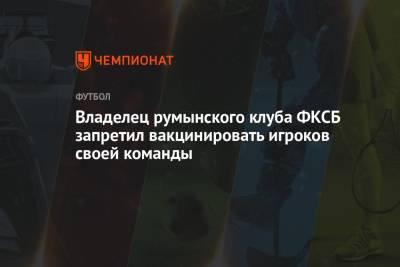 Владелец румынского клуба ФКСБ запретил вакцинировать игроков своей команды