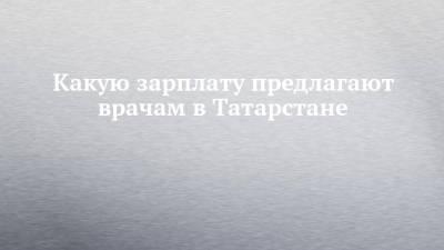 Какую зарплату предлагают врачам в Татарстане