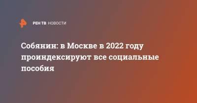 Собянин: в Москве в 2022 году проиндексируют все социальные пособия
