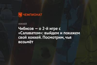 Чибисов — о 2-й игре с «Салаватом»: выйдем и покажем свой хоккей. Посмотрим, чья возьмёт