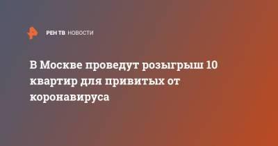 В Москве проведут розыгрыш 10 квартир для привитых от коронавируса