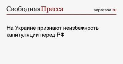 На Украине признают неизбежность капитуляции перед РФ