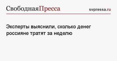 Эксперты выяснили, сколько денег россияне тратят за неделю