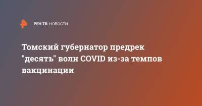 "Томский губернатор предрек ""десять"" волн COVID из-за темпов вакцинации"