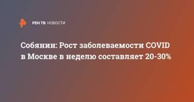 Собянин: Рост заболеваемости COVID в Москве в неделю составляет 20-30%