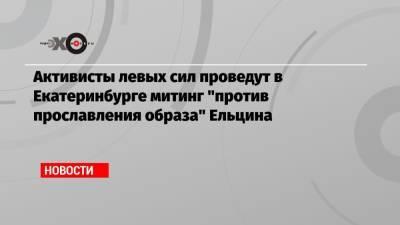 Активисты левых сил проведут в Екатеринбурге митинг «против прославления образа» Ельцина