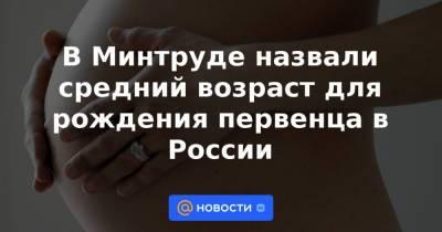В Минтруде назвали средний возраст для рождения первенца в России