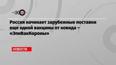 Россия начинает зарубежные поставки еще одной вакцины от ковида – «ЭпиВакКороны»