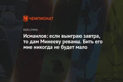 Исмаилов: если выиграю завтра, то дам Минееву реванш. Бить его мне никогда не будет мало