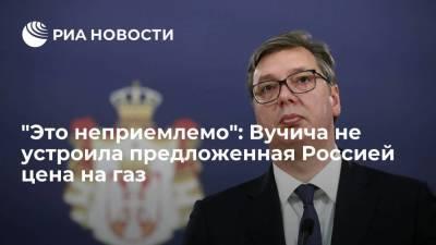 Президент Сербии Вучич заявил, что предложенная Россией цена на газ неприемлема