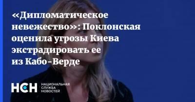 «Дипломатическое невежество»: Поклонская оценила угрозы Киева экстрадировать ее из Кабо-Верде