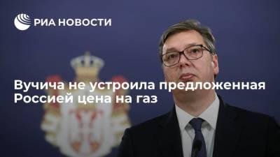 Президент Сербии Вучич: предложенная Россией цена на газ не устраивает Белград