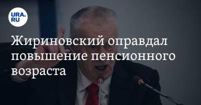 Жириновский оправдал повышение пенсионного возраста