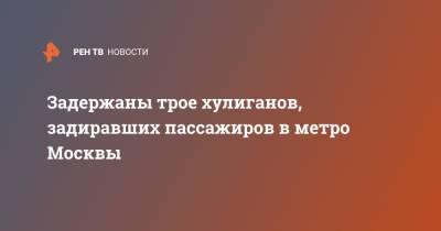 Задержаны трое хулиганов, задиравших пассажиров в метро Москвы