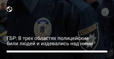 ГБР: В трех областях полицейские били людей и издевались над ними