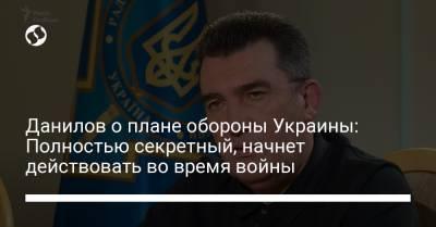 Данилов о плане обороны Украины: Полностью секретный, начнет действовать во время войны