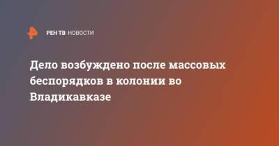 Дело возбуждено после массовых беспорядков в колонии во Владикавказе