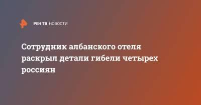 Сотрудник албанского отеля раскрыл детали гибели четырех россиян