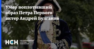 Умер воплотивший образ Петра Первого актер Андрей Булгаков