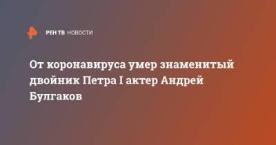 От коронавируса умер знаменитый двойник Петра I актер Андрей Булгаков