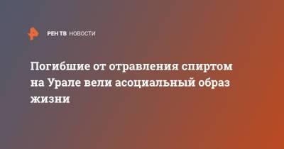 Погибшие от отравления спиртом на Урале вели асоциальный образ жизни
