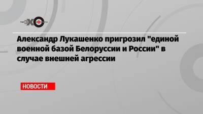Александр Лукашенко пригрозил «единой военной базой Белоруссии и России» в случае внешней агрессии