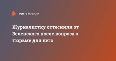 Журналистку оттеснили от Зеленского после вопроса о тюрьме для него
