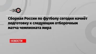 Сборная России по футболу сегодня начнёт подготовку к следующим отборочным матча чемпионата мира