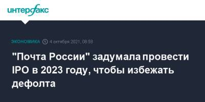 """""""Почта России"""" задумала провести IPO в 2023 году, чтобы избежать дефолта"""