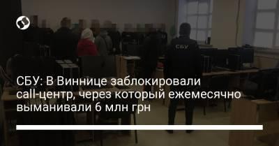 СБУ: В Виннице заблокировали call-центр, через который ежемесячно выманивали 6 млн грн