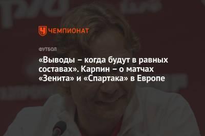 «Выводы – когда будут в равных составах». Карпин – о матчах «Зенита» и «Спартака» в Европе