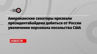 Американские сенаторы призвали президентаБайдена добиться от России увеличения персонала посольства США