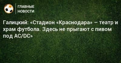 Галицкий: «Стадион «Краснодара» – театр и храм футбола. Здесь не прыгают с пивом под AC/DC»
