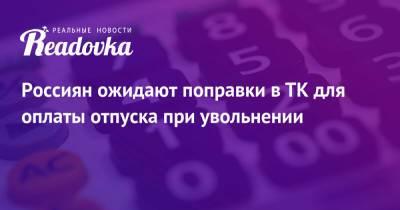 Россиян ожидают поправки в ТК для оплаты отпуска при увольнении