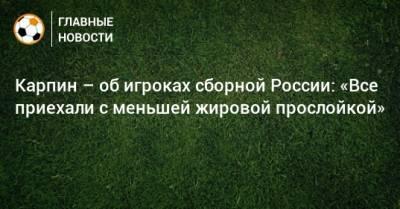 Карпин – об игроках сборной России: «Все приехали с меньшей жировой прослойкой»