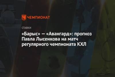 «Барыс» — «Авангард»: прогноз Павла Лысенкова на матч регулярного чемпионата КХЛ