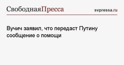 Вучич заявил, что передаст Путину сообщение о помощи
