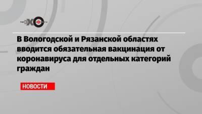 В Вологодской и Рязанской областях вводится обязательная вакцинация от коронавируса для отдельных категорий граждан