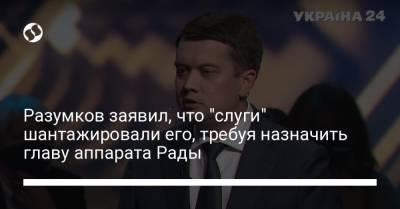 """Разумков заявил, что """"слуги"""" шантажировали его, требуя назначить главу аппарата Рады"""
