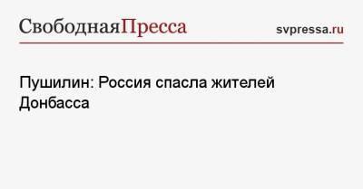 Пушилин: Россия спасла жителей Донбасса