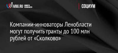 Компании-инноваторы Ленобласти могут получить гранты до 100 млн рублей от «Сколково»